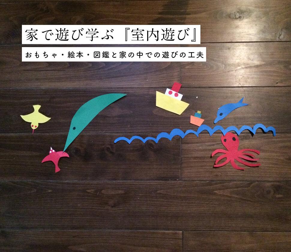 家で遊び学ぶ『室内遊び』人気のおもちゃ・絵本・図鑑と遊びの工夫